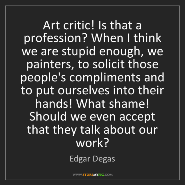Edgar Degas: Art critic! Is that a profession? When I think we are...