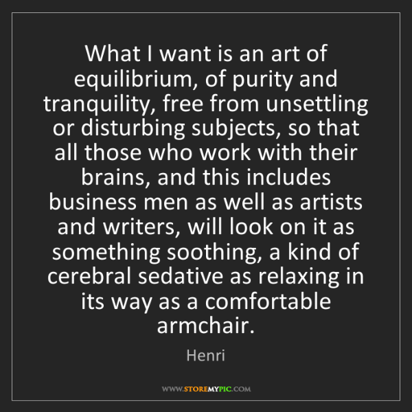 Henri: What I want is an art of equilibrium, of purity and tranquility,...