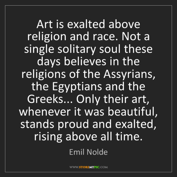 Emil Nolde: Art is exalted above religion and race. Not a single...