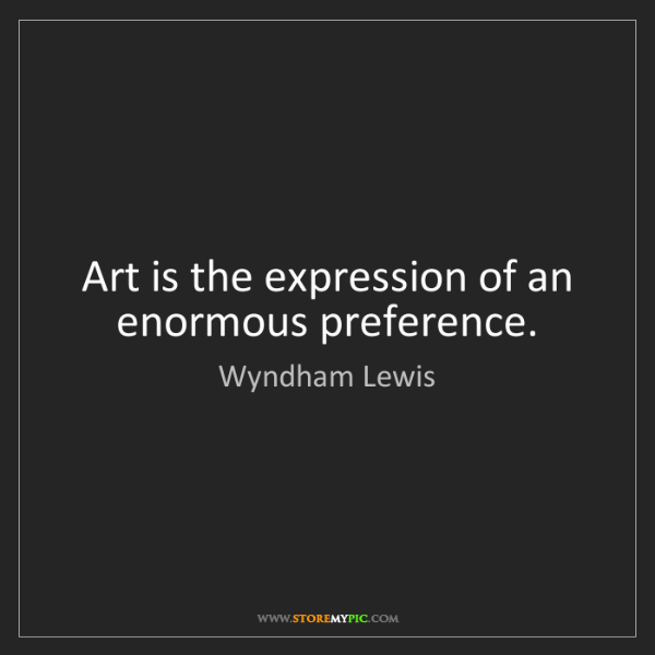 Wyndham Lewis: Art is the expression of an enormous preference.
