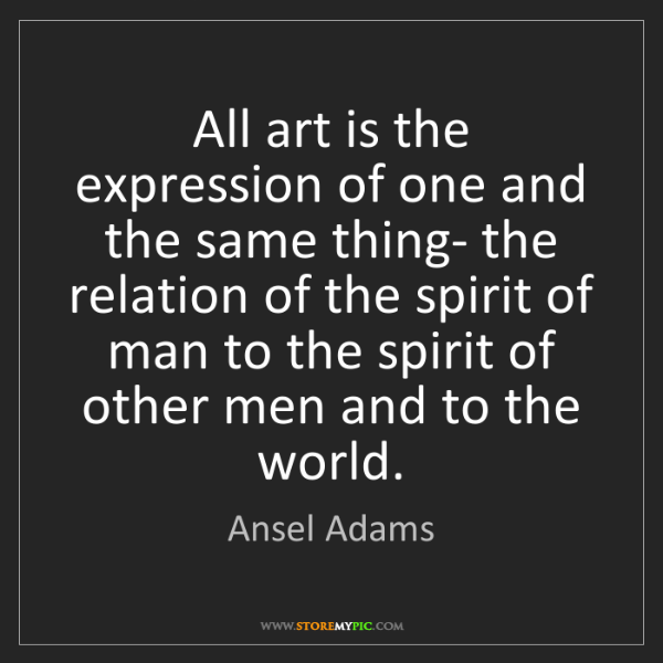 Ansel Adams: All art is the expression of one and the same thing-...