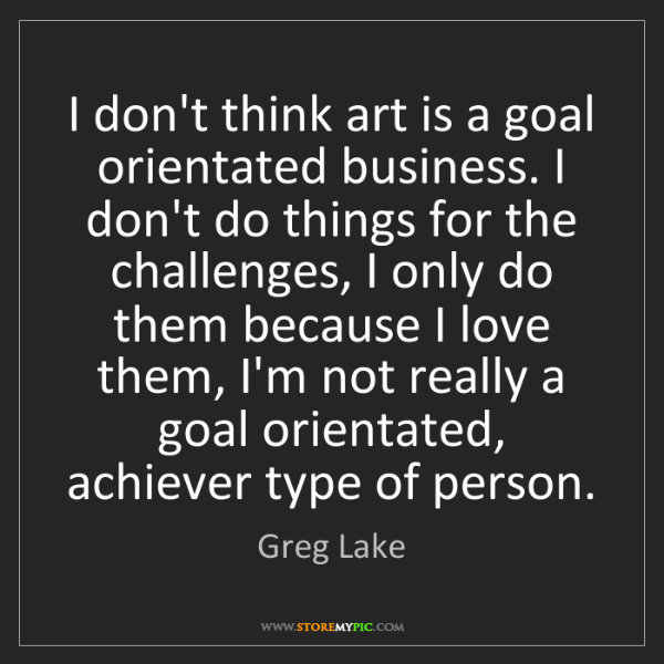 Greg Lake: I don't think art is a goal orientated business. I don't...