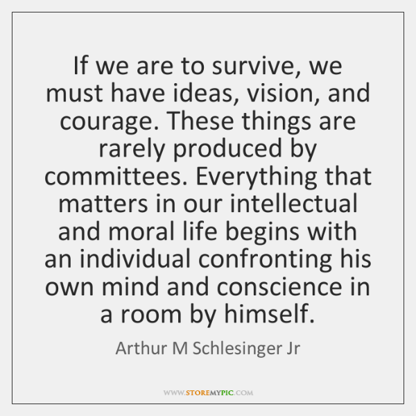 If we are to survive, we must have ideas, vision, and courage. ...