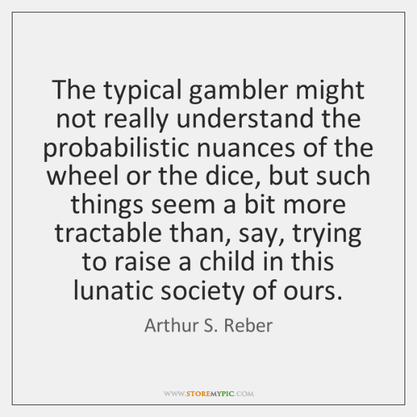 The typical gambler might not really understand the probabilistic nuances of the ...