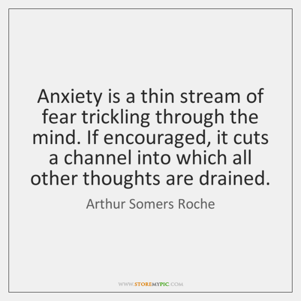 Anxiety is a thin stream of fear trickling through the mind. If ...
