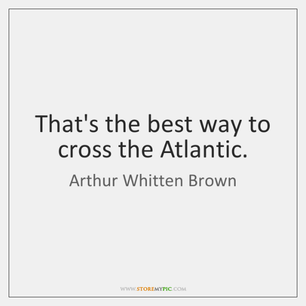 That's the best way to cross the Atlantic.