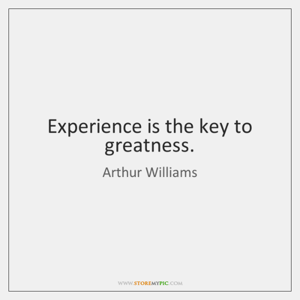 Experience is the key to greatness.