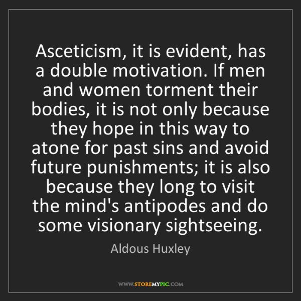 Aldous Huxley: Asceticism, it is evident, has a double motivation. If...