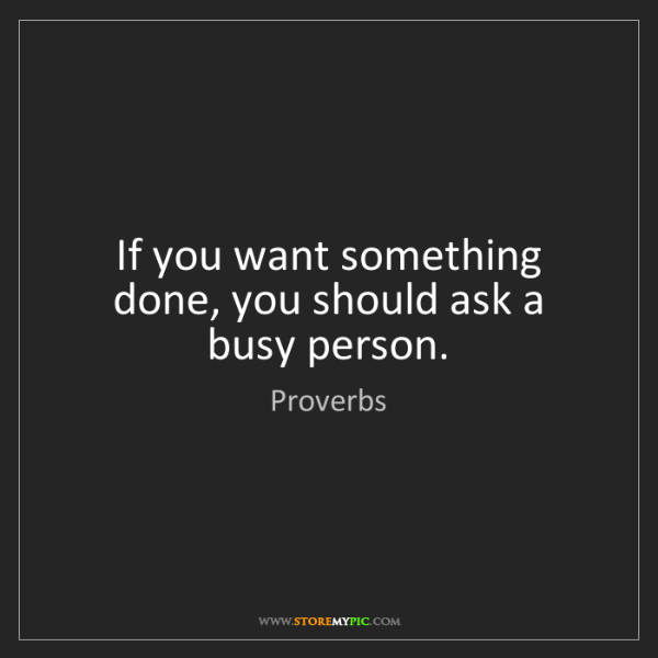 Proverbs: If you want something done, you should ask a busy person.