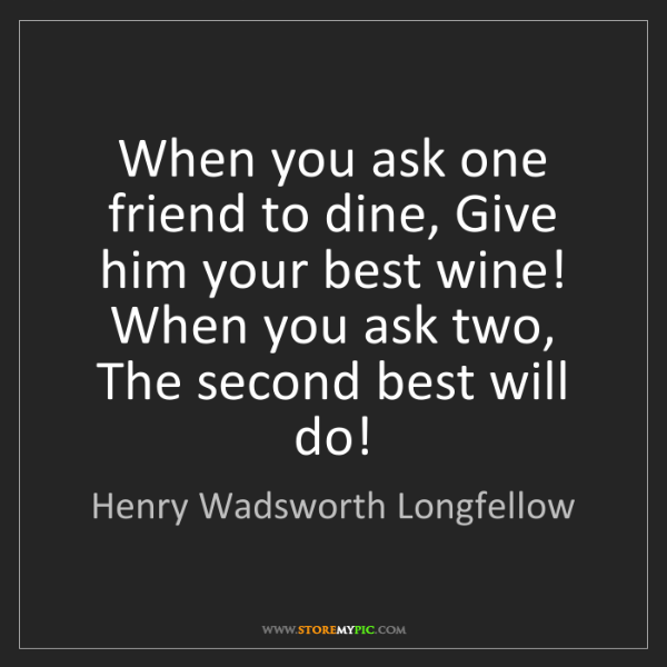 Henry Wadsworth Longfellow: When you ask one friend to dine, Give him your best wine!...