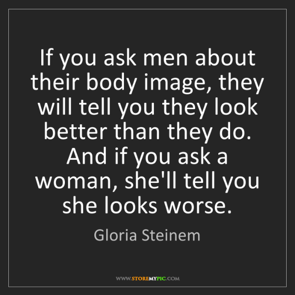 Gloria Steinem: If you ask men about their body image, they will tell...