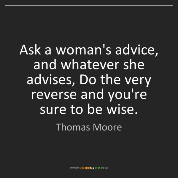 Thomas Moore: Ask a woman's advice, and whatever she advises, Do the...