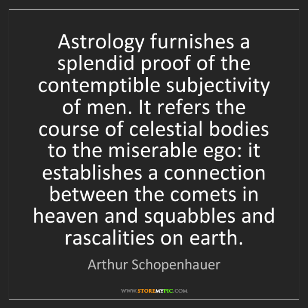 Arthur Schopenhauer: Astrology furnishes a splendid proof of the contemptible...