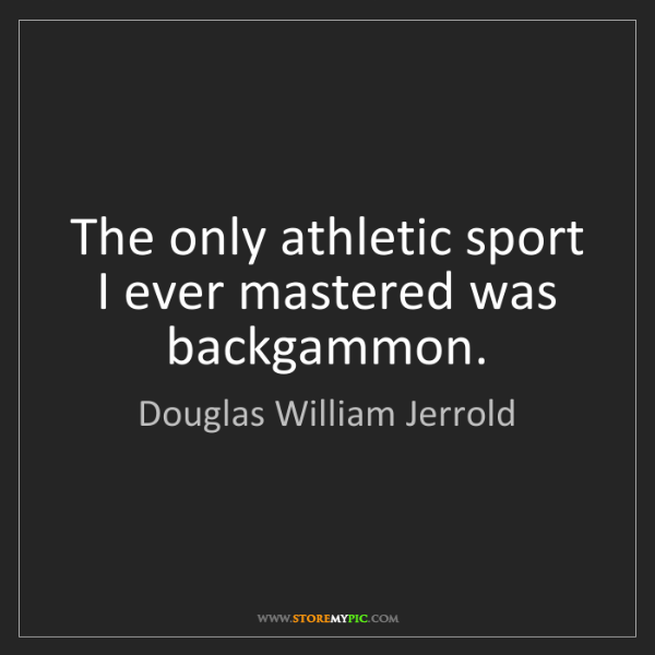 Douglas William Jerrold: The only athletic sport I ever mastered was backgammon.