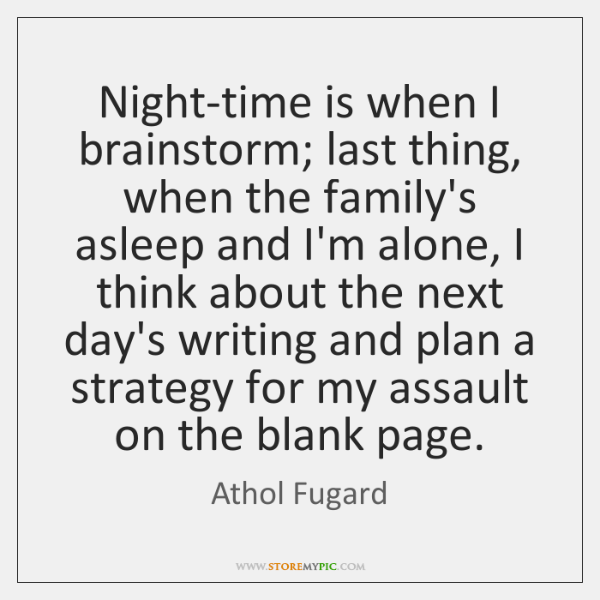 Night-time is when I brainstorm; last thing, when the family's asleep and ...