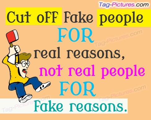 Cut off fake people for real reason not real people for fake reasons