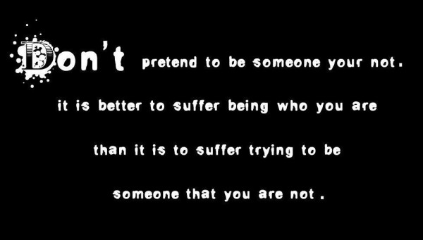 Dont pretend to be someone your not it is better to suffer being who you are than it