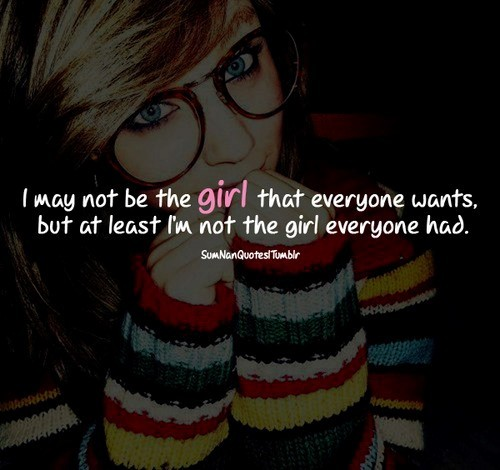 I may not be the girl that everyone wants but at least im not the girl everyone had