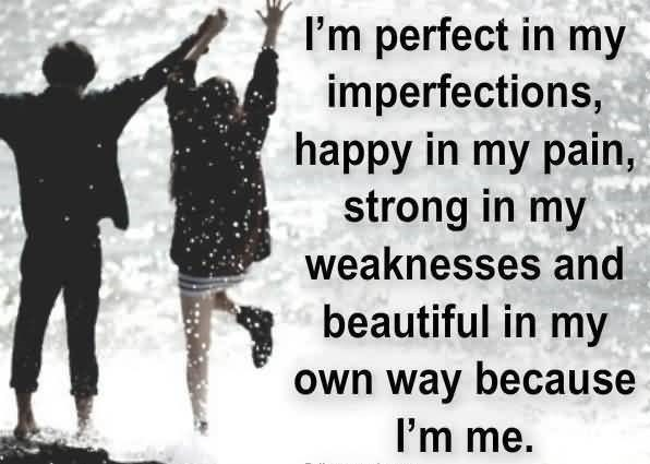 Im perfect in my imperfections happy in my pain strong in my weakness and beautiful i