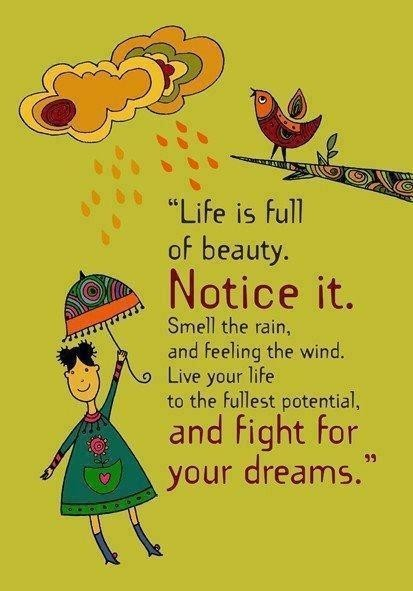 Life is full of beauty notic it smell the rain and feeling the wind