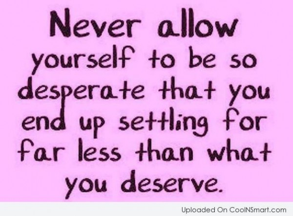 Never allow yourself to be so desperate that you end up setting for far less than wha