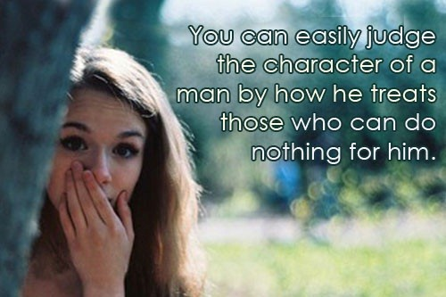 You can easily judge the character of a man by how he treats those who can do nothing