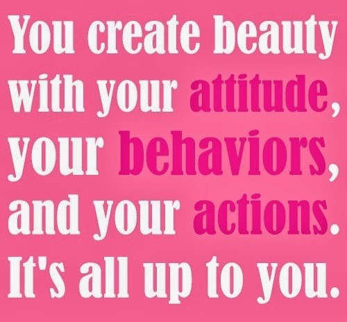 You create beauty with you attitude your behaviors and your actions its all up to you