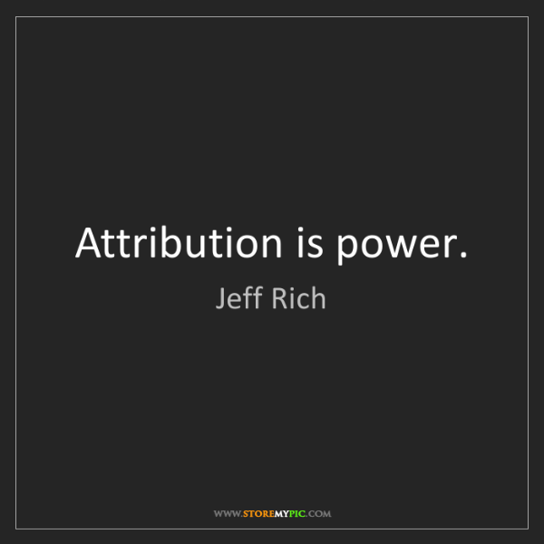Jeff Rich: Attribution is power.