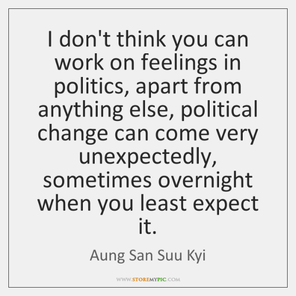 I Dont Think You Can Work On Feelings In Politics Apart From