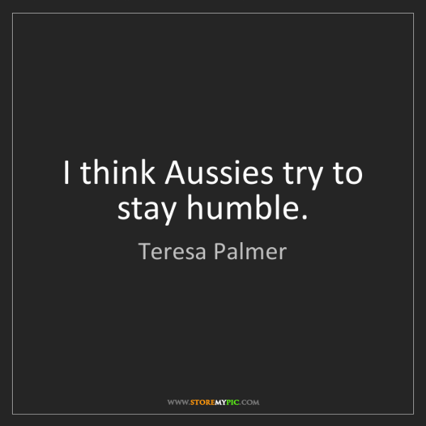 Teresa Palmer: I think Aussies try to stay humble.