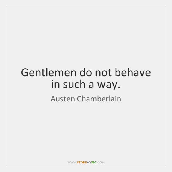 Gentlemen do not behave in such a way.