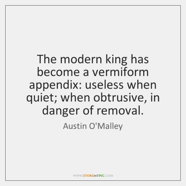 The modern king has become a vermiform appendix: useless when quiet; when ...