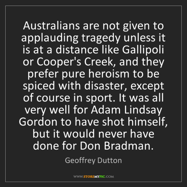 Geoffrey Dutton: Australians are not given to applauding tragedy unless...