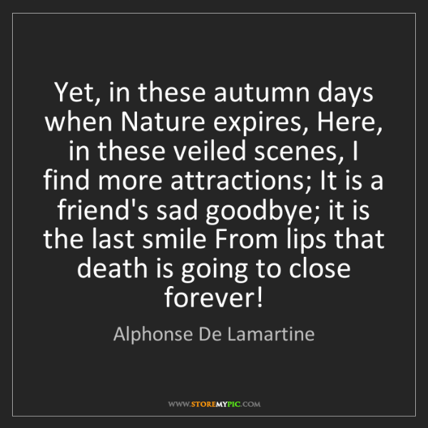 Alphonse De Lamartine: Yet, in these autumn days when Nature expires, Here,...