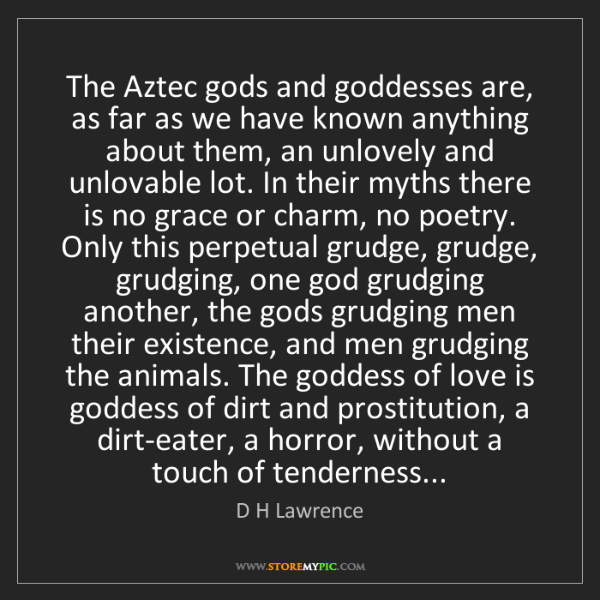 D H Lawrence: The Aztec gods and goddesses are, as far as we have known...