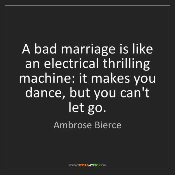 Ambrose Bierce: A bad marriage is like an electrical thrilling machine:...