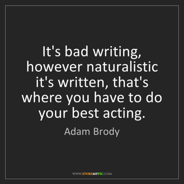 Adam Brody: It's bad writing, however naturalistic it's written,...