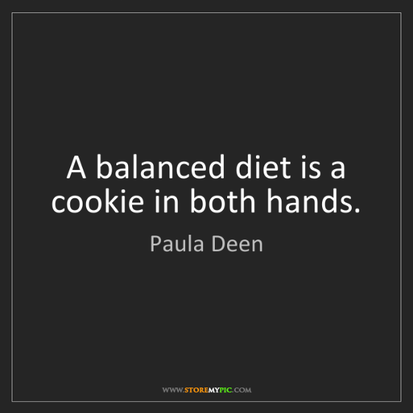 Paula Deen: A balanced diet is a cookie in both hands.