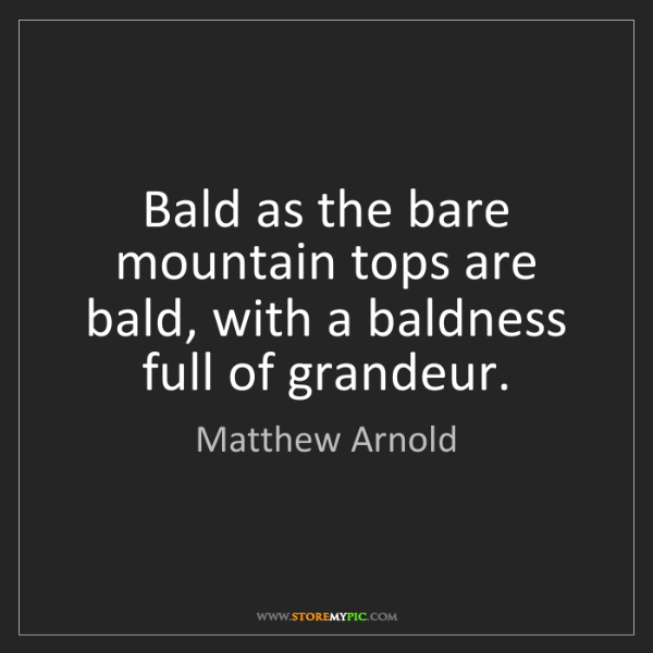 Matthew Arnold: Bald as the bare mountain tops are bald, with a baldness...