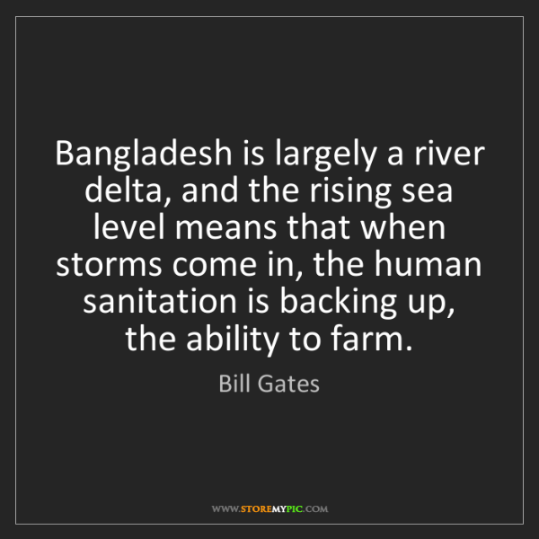 Bill Gates: Bangladesh is largely a river delta, and the rising sea...