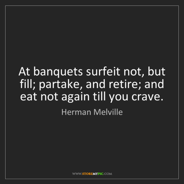Herman Melville: At banquets surfeit not, but fill; partake, and retire;...