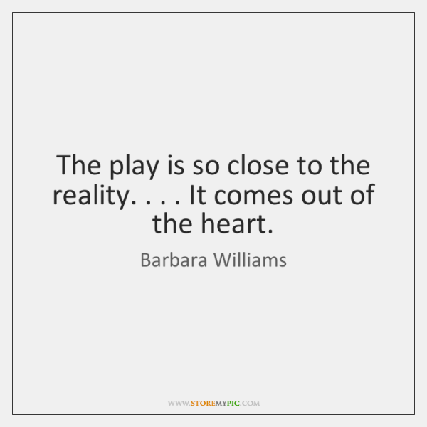The play is so close to the reality. . . . It comes out of ...