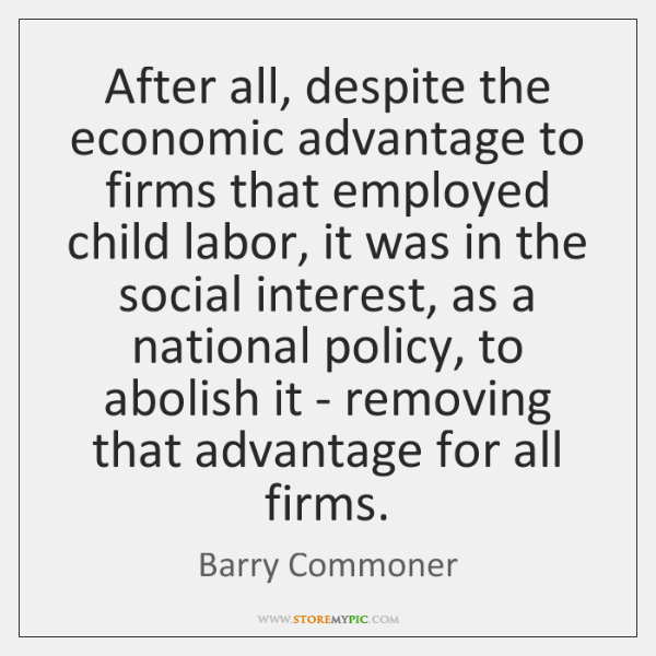 After all, despite the economic advantage to firms that employed child labor, ...