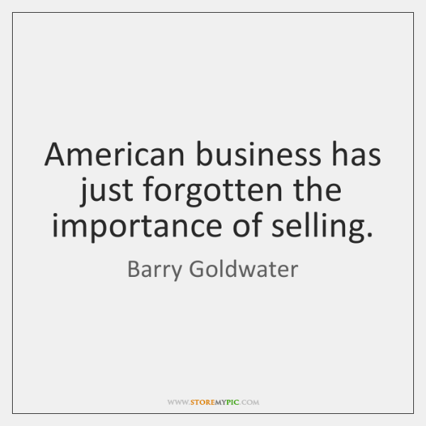 American business has just forgotten the importance of selling.