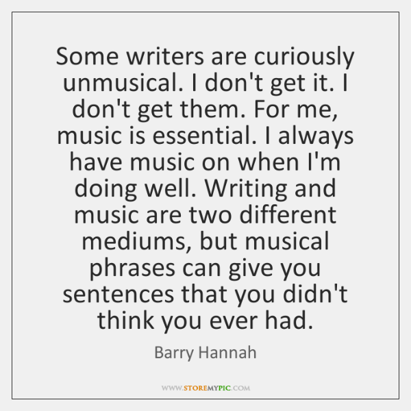 Some writers are curiously unmusical. I don't get it. I don't get ...