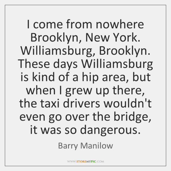 I come from nowhere Brooklyn, New York. Williamsburg, Brooklyn. These days Williamsburg ...