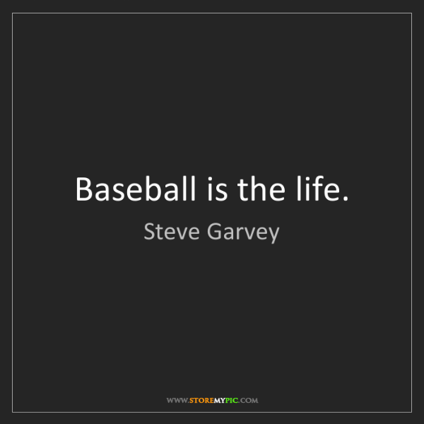 Steve Garvey: Baseball is the life.