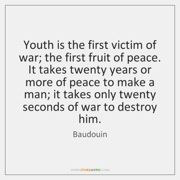 Youth is the first victim of war; the first fruit of peace. ...