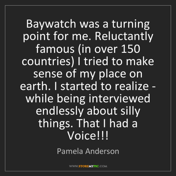 Pamela Anderson: Baywatch was a turning point for me. Reluctantly famous...