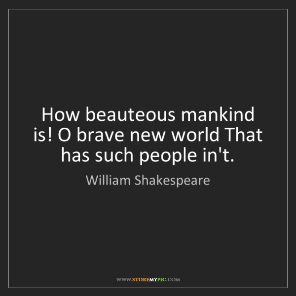 William Shakespeare: How beauteous mankind is! O brave new world That has...
